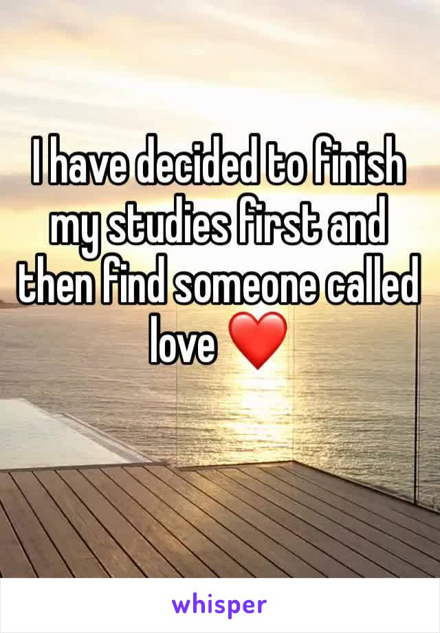 I have decided to finish my studies first and then find someone called love ❤️