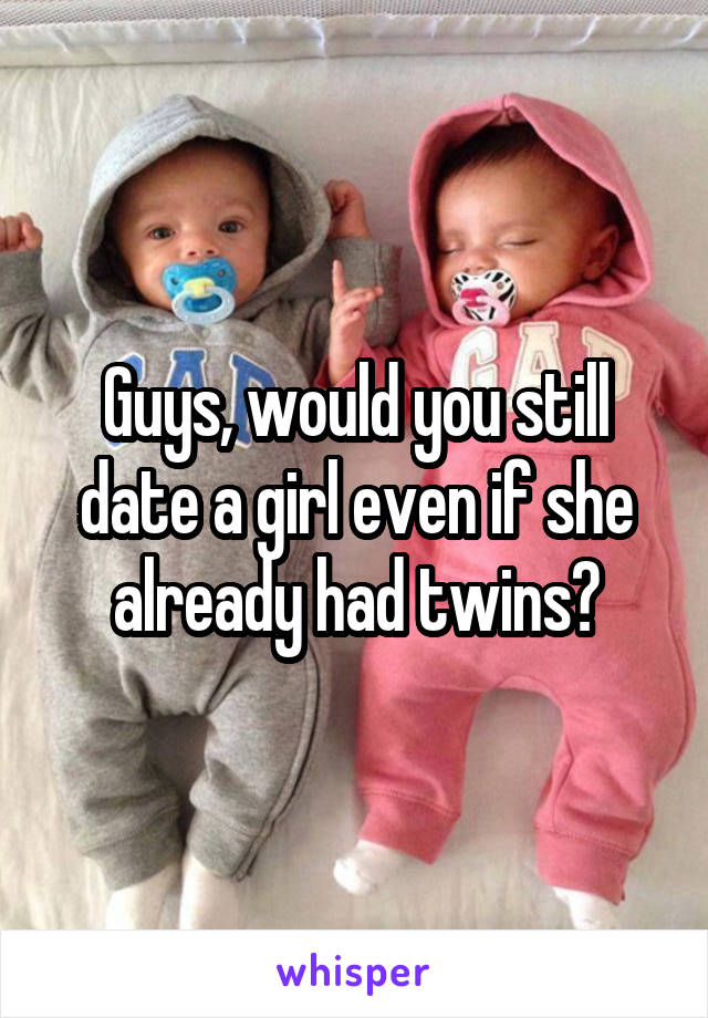 Guys, would you still date a girl even if she already had twins?