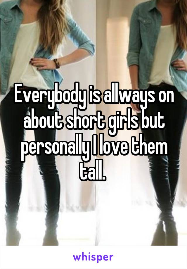 Everybody is allways on about short girls but personally I love them tall.