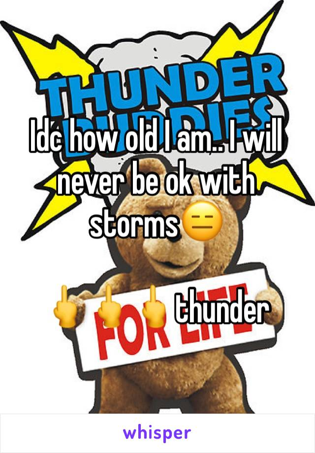 Idc how old I am.. I will never be ok with storms😑   🖕🖕🖕thunder