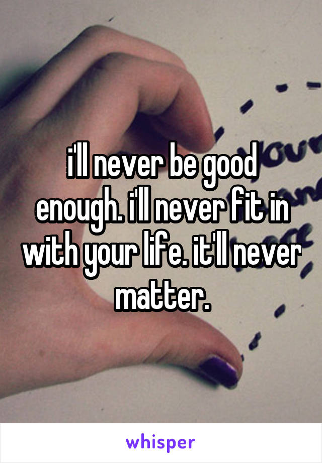 i'll never be good enough. i'll never fit in with your life. it'll never matter.