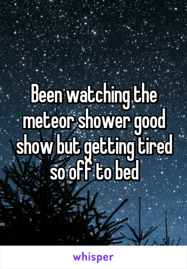 Been watching the meteor shower good show but getting tired so off to bed