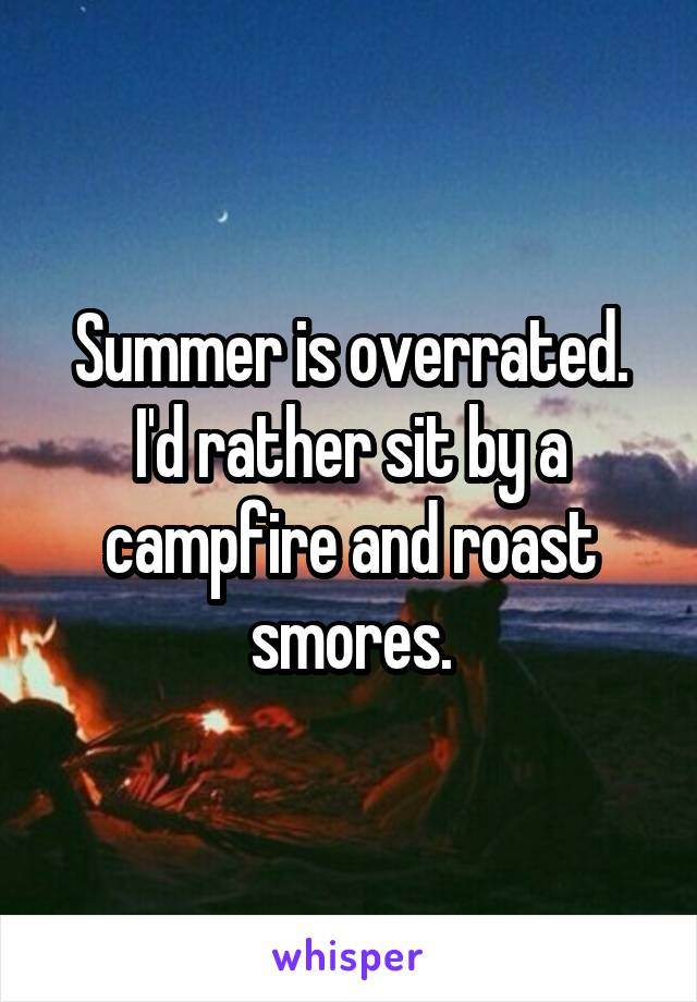Summer is overrated. I'd rather sit by a campfire and roast smores.
