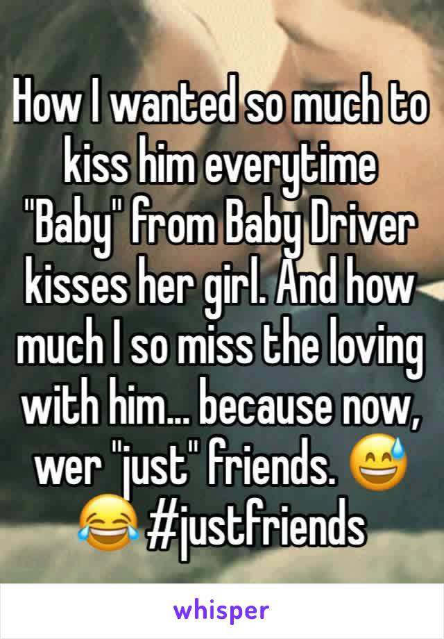 """How I wanted so much to kiss him everytime """"Baby"""" from Baby Driver kisses her girl. And how much I so miss the loving with him... because now, wer """"just"""" friends. 😅😂 #justfriends"""