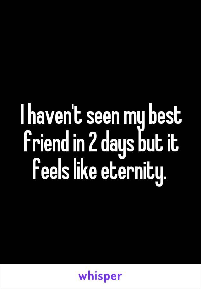 I haven't seen my best friend in 2 days but it feels like eternity.