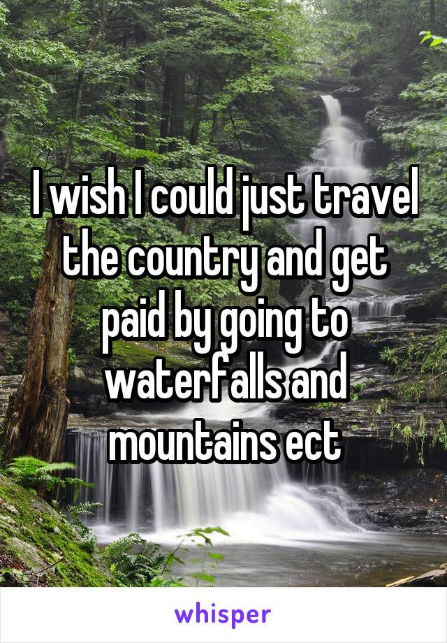 I wish I could just travel the country and get paid by going to waterfalls and mountains ect