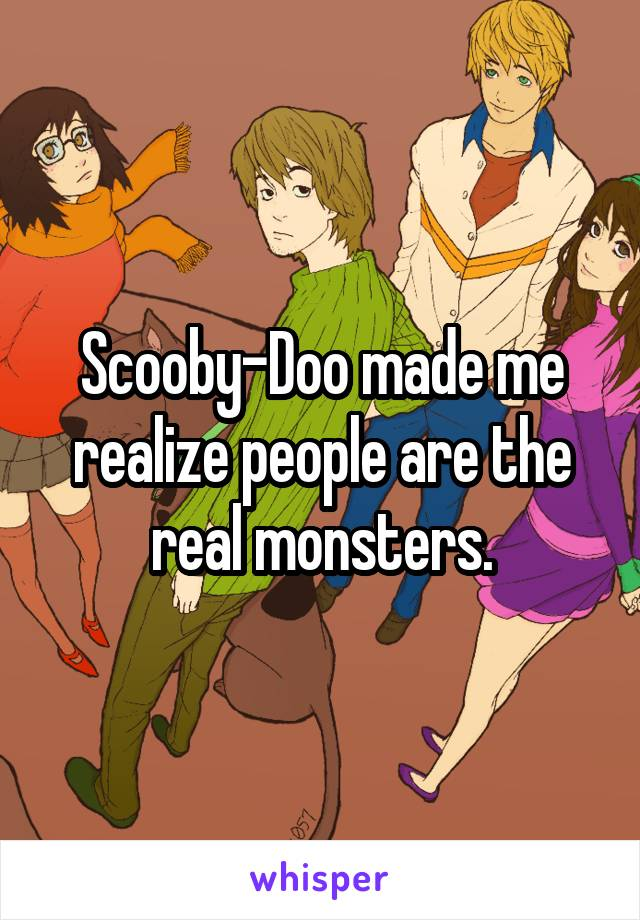 Scooby-Doo made me realize people are the real monsters.