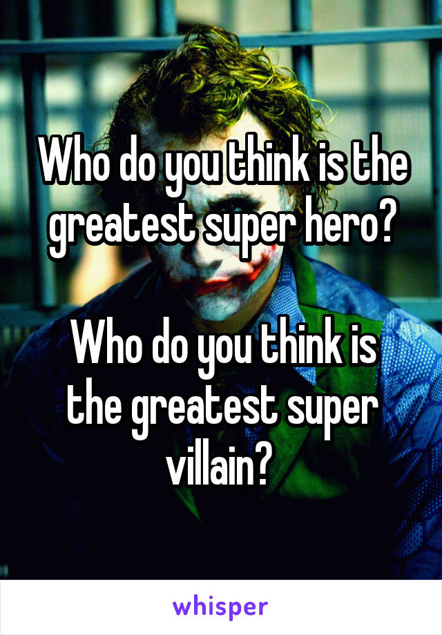 Who do you think is the greatest super hero?  Who do you think is the greatest super villain?