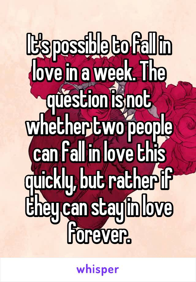 It's possible to fall in love in a week. The question is not whether two people can fall in love this quickly, but rather if they can stay in love forever.
