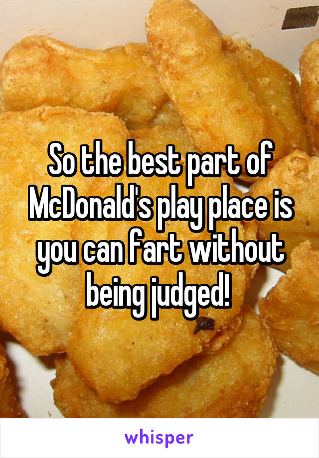 So the best part of McDonald's play place is you can fart without being judged!