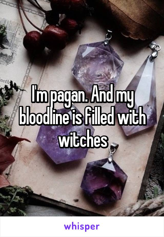 I'm pagan. And my bloodline is filled with witches
