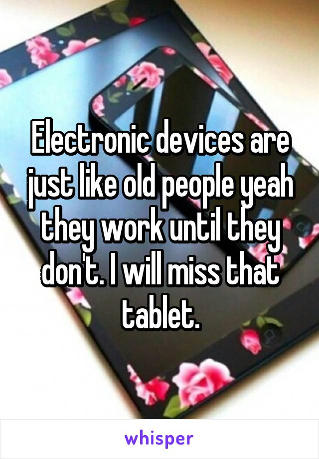 Electronic devices are just like old people yeah they work until they don't. I will miss that tablet.