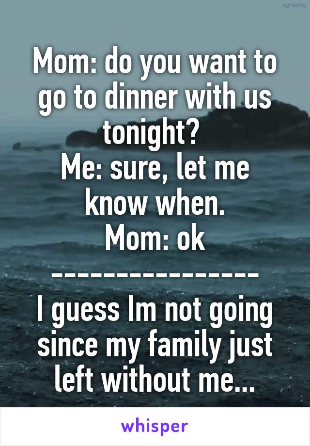 Mom: do you want to go to dinner with us tonight?  Me: sure, let me know when. Mom: ok ---------------- I guess Im not going since my family just left without me...