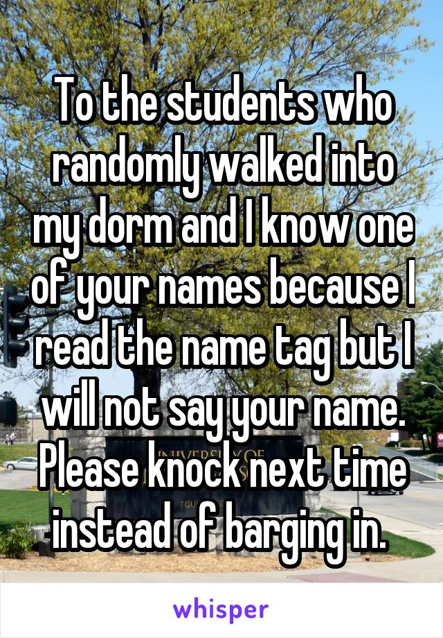 To the students who randomly walked into my dorm and I know one of your names because I read the name tag but I will not say your name. Please knock next time instead of barging in.