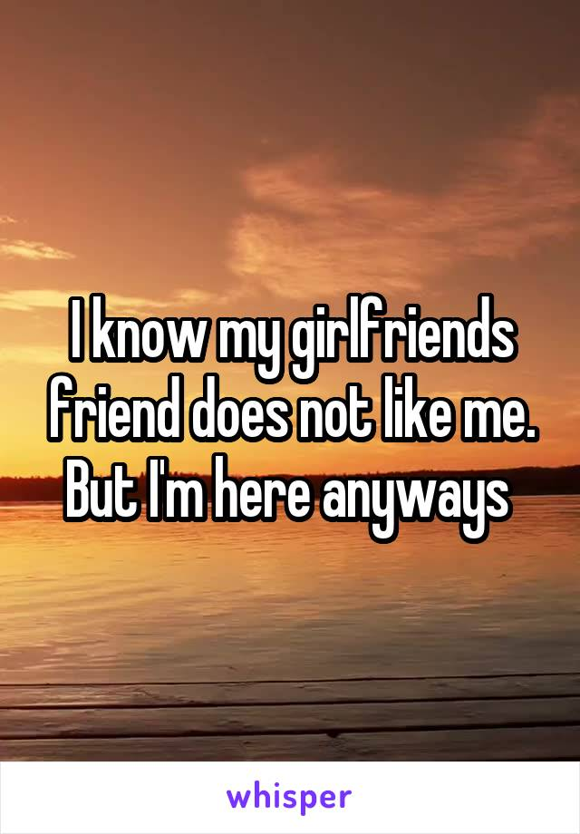 I know my girlfriends friend does not like me. But I'm here anyways
