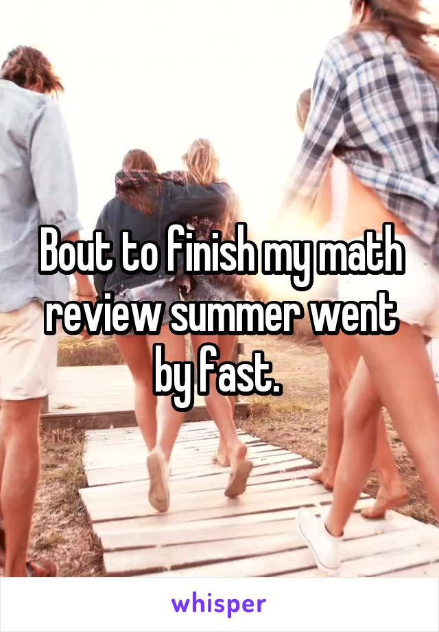 Bout to finish my math review summer went by fast.