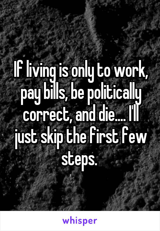 If living is only to work, pay bills, be politically correct, and die.... I'll just skip the first few steps.