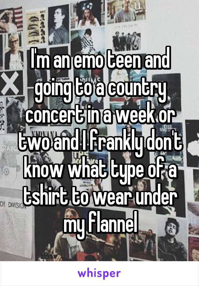 I'm an emo teen and going to a country concert in a week or two and I frankly don't know what type of a tshirt to wear under my flannel
