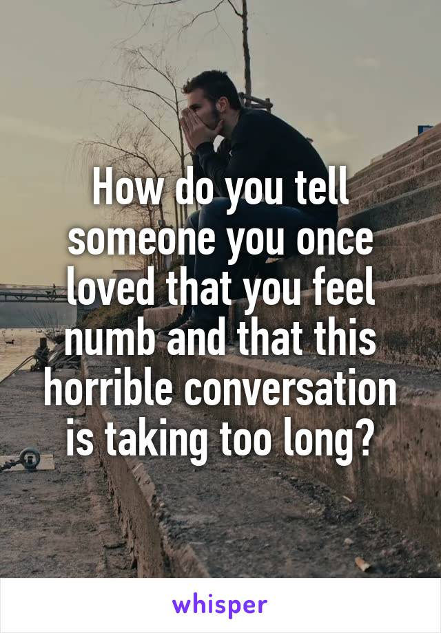 How do you tell someone you once loved that you feel numb and that this horrible conversation is taking too long?