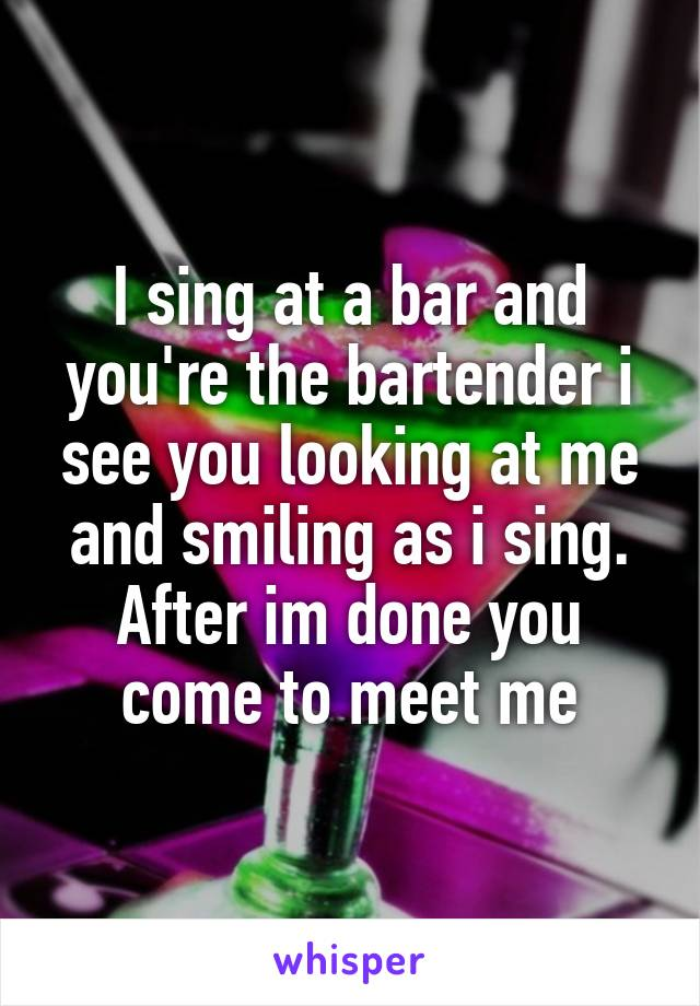 I sing at a bar and you're the bartender i see you looking at me and smiling as i sing. After im done you come to meet me