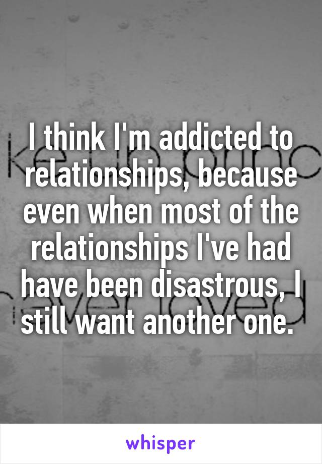 I think I'm addicted to relationships, because even when most of the relationships I've had have been disastrous, I still want another one.