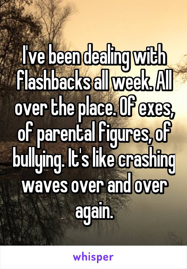I've been dealing with flashbacks all week. All over the place. Of exes, of parental figures, of bullying. It's like crashing waves over and over again.