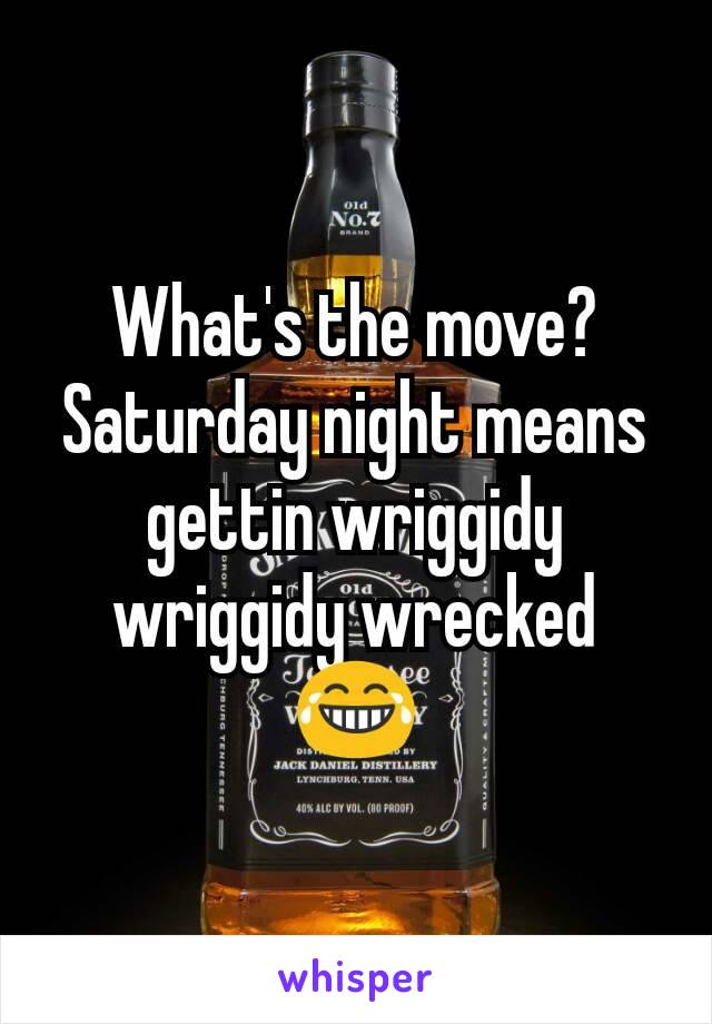 What's the move? Saturday night means gettin wriggidy wriggidy wrecked 😂