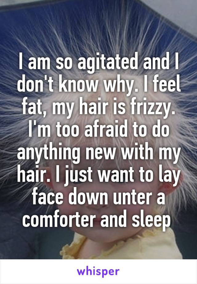 I am so agitated and I don't know why. I feel fat, my hair is frizzy. I'm too afraid to do anything new with my hair. I just want to lay face down unter a comforter and sleep