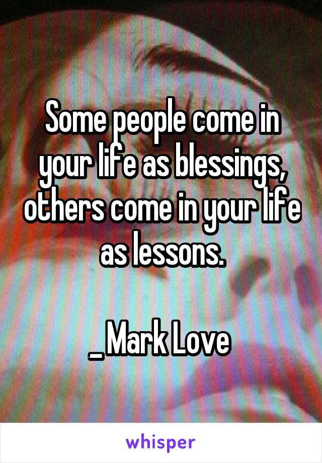 Some people come in your life as blessings, others come in your life as lessons.  _ Mark Love