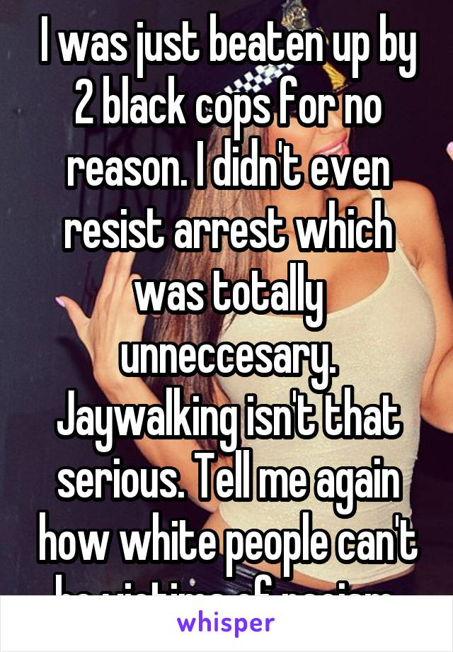 I was just beaten up by 2 black cops for no reason. I didn't even resist arrest which was totally unneccesary. Jaywalking isn't that serious. Tell me again how white people can't be victims of racism.