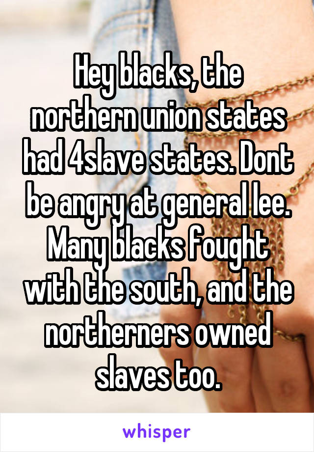 Hey blacks, the northern union states had 4slave states. Dont be angry at general lee. Many blacks fought with the south, and the northerners owned slaves too.