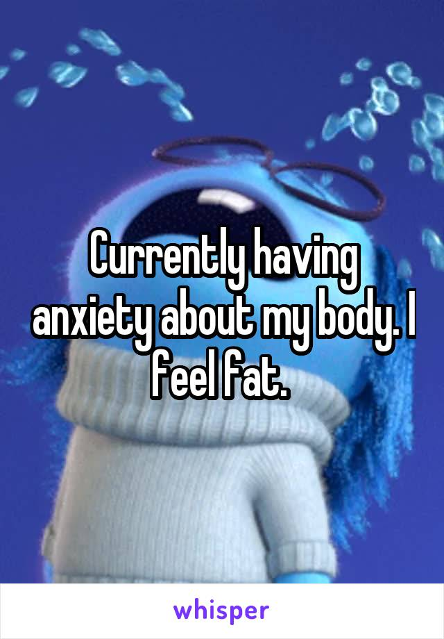 Currently having anxiety about my body. I feel fat.