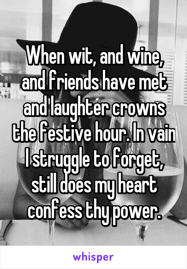 When wit, and wine, and friends have met and laughter crowns the festive hour. In vain I struggle to forget, still does my heart confess thy power.