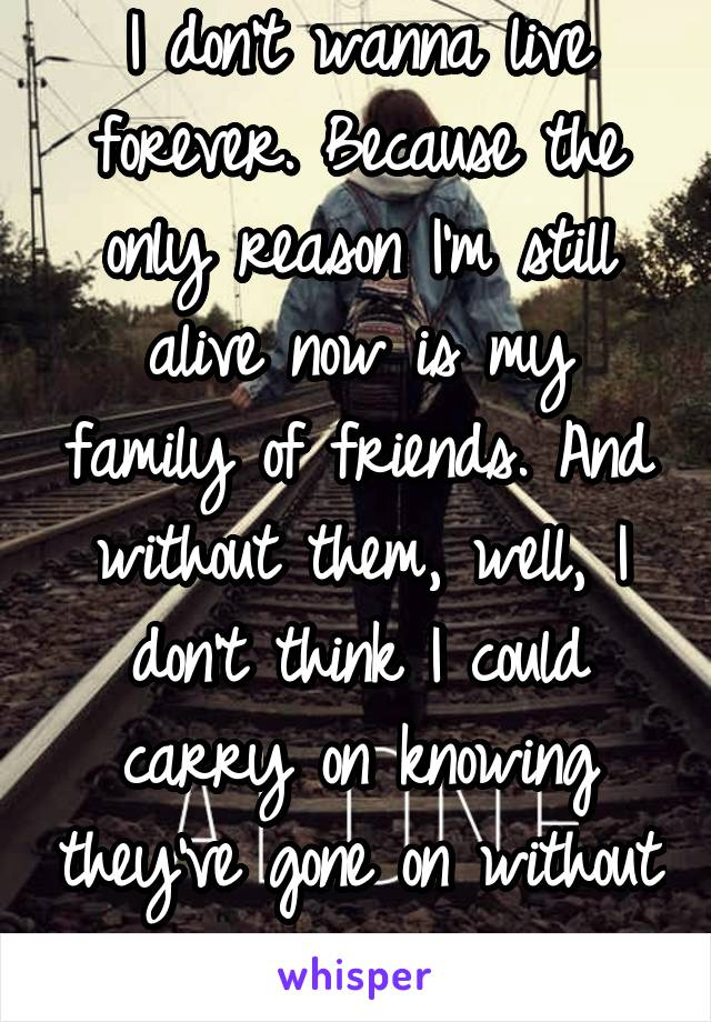 I don't wanna live forever. Because the only reason I'm still alive now is my family of friends. And without them, well, I don't think I could carry on knowing they've gone on without me.