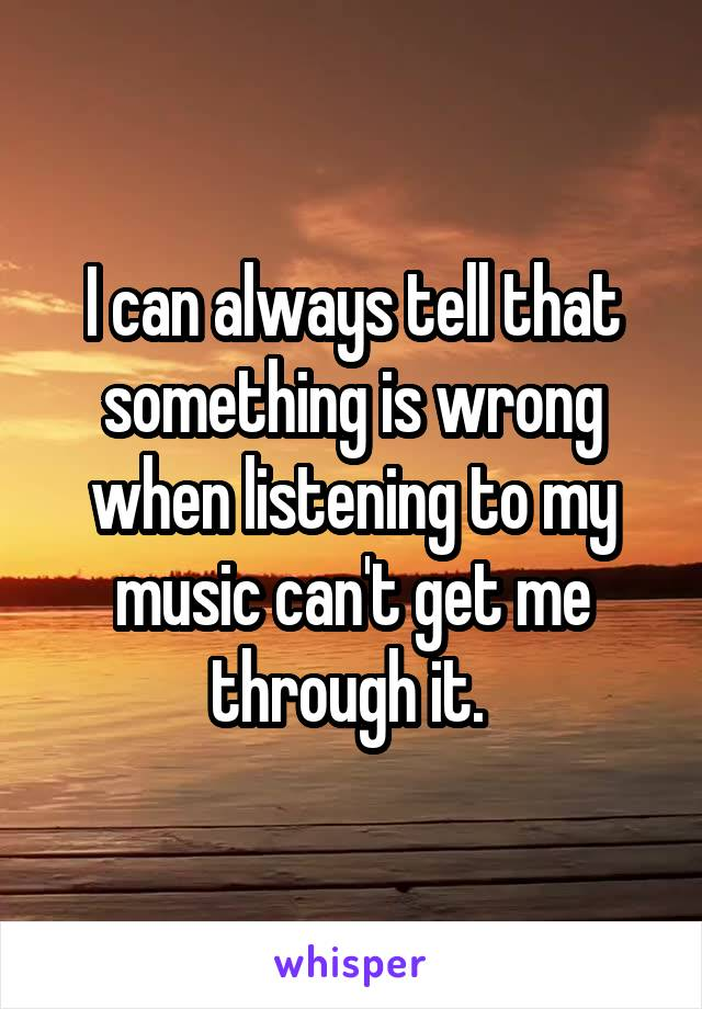 I can always tell that something is wrong when listening to my music can't get me through it.