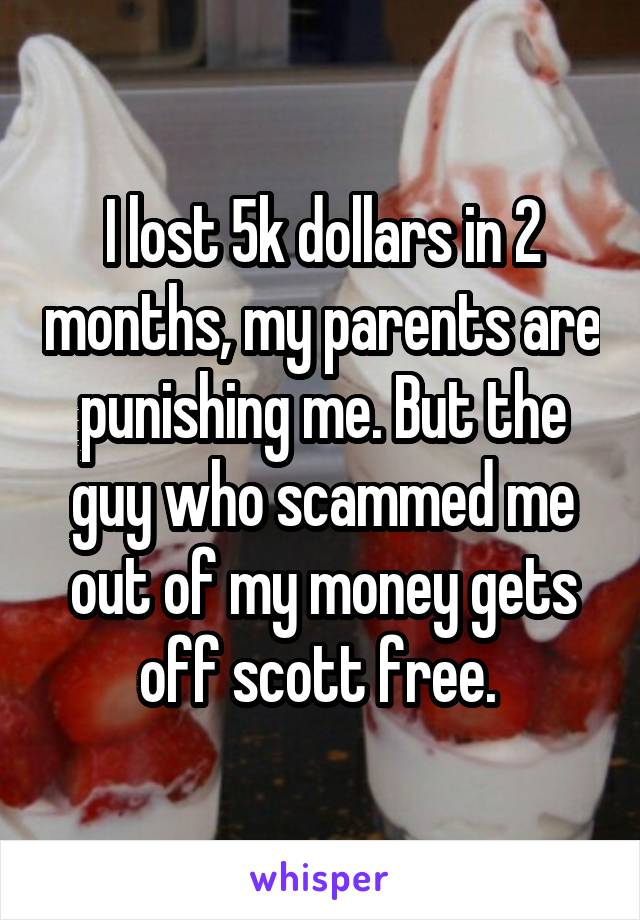I lost 5k dollars in 2 months, my parents are punishing me. But the guy who scammed me out of my money gets off scott free.