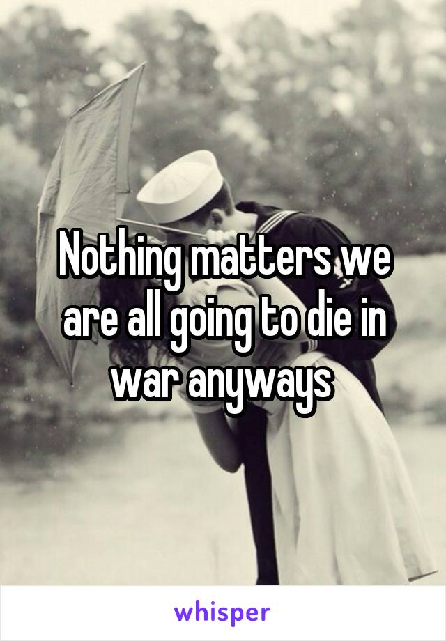 Nothing matters we are all going to die in war anyways