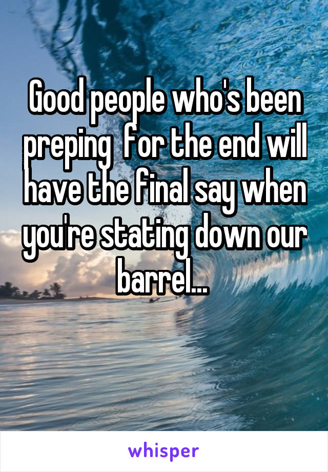 Good people who's been preping  for the end will have the final say when you're stating down our barrel...