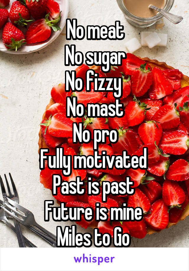 No meat No sugar No fizzy  No mast No pro Fully motivated  Past is past  Future is mine  Miles to Go
