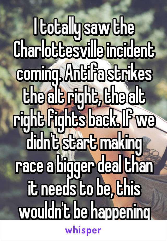 I totally saw the Charlottesville incident coming. Antifa strikes the alt right, the alt right fights back. If we didn't start making race a bigger deal than it needs to be, this wouldn't be happening