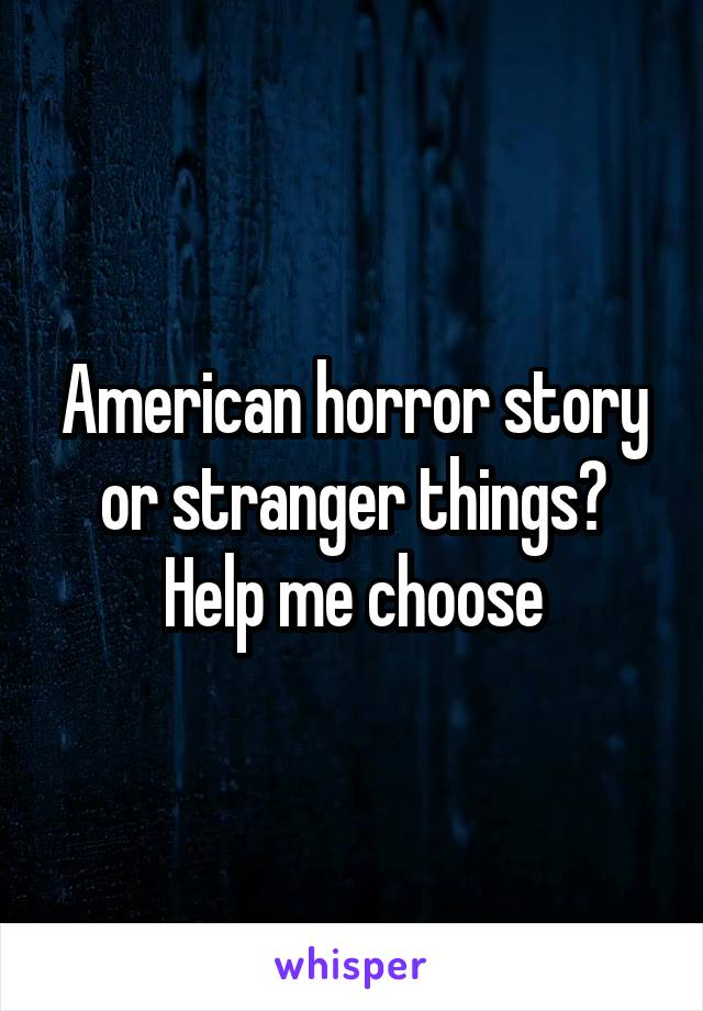 American horror story or stranger things? Help me choose