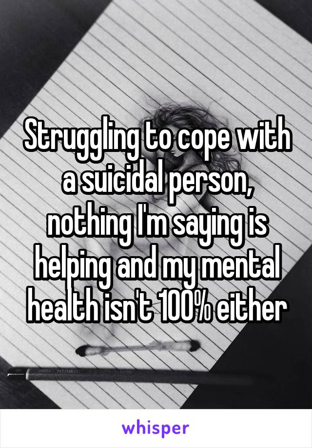 Struggling to cope with a suicidal person, nothing I'm saying is helping and my mental health isn't 100% either