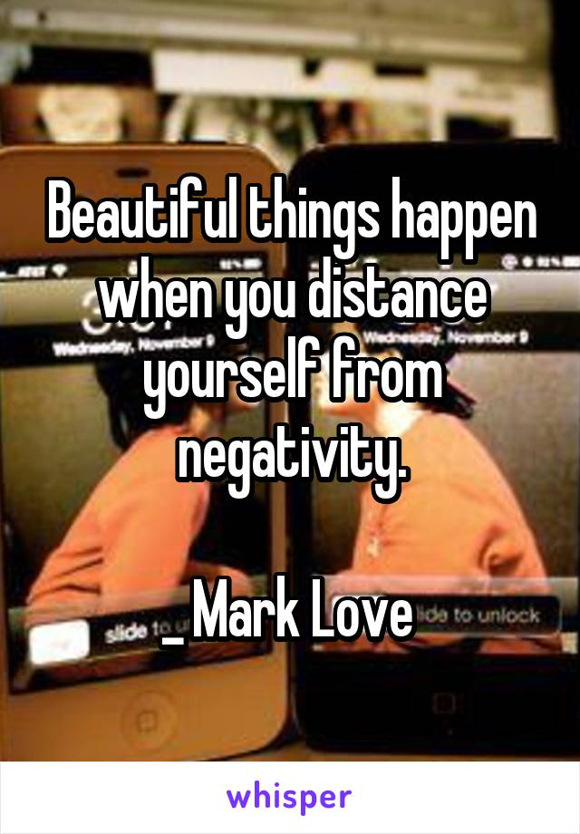 Beautiful things happen when you distance yourself from negativity.  _ Mark Love