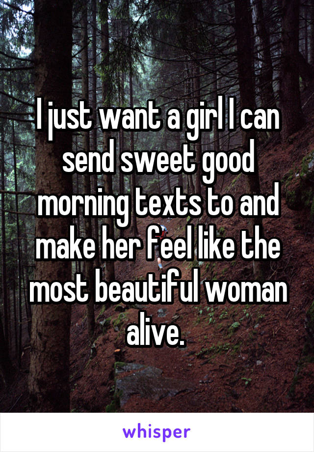 I just want a girl I can send sweet good morning texts to and make her feel like the most beautiful woman alive.