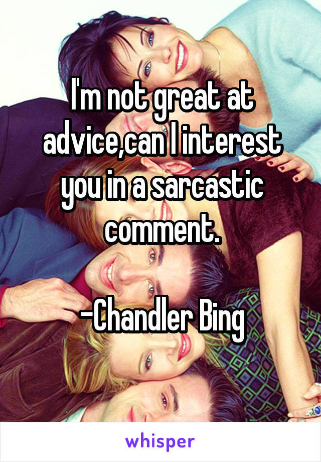 I'm not great at advice,can I interest you in a sarcastic comment.  -Chandler Bing