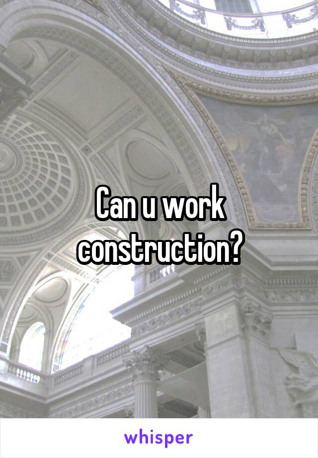 Can u work construction?