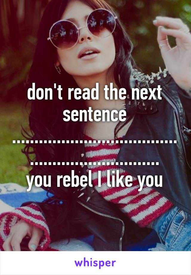don't read the next sentence .................................................................. you rebel I like you