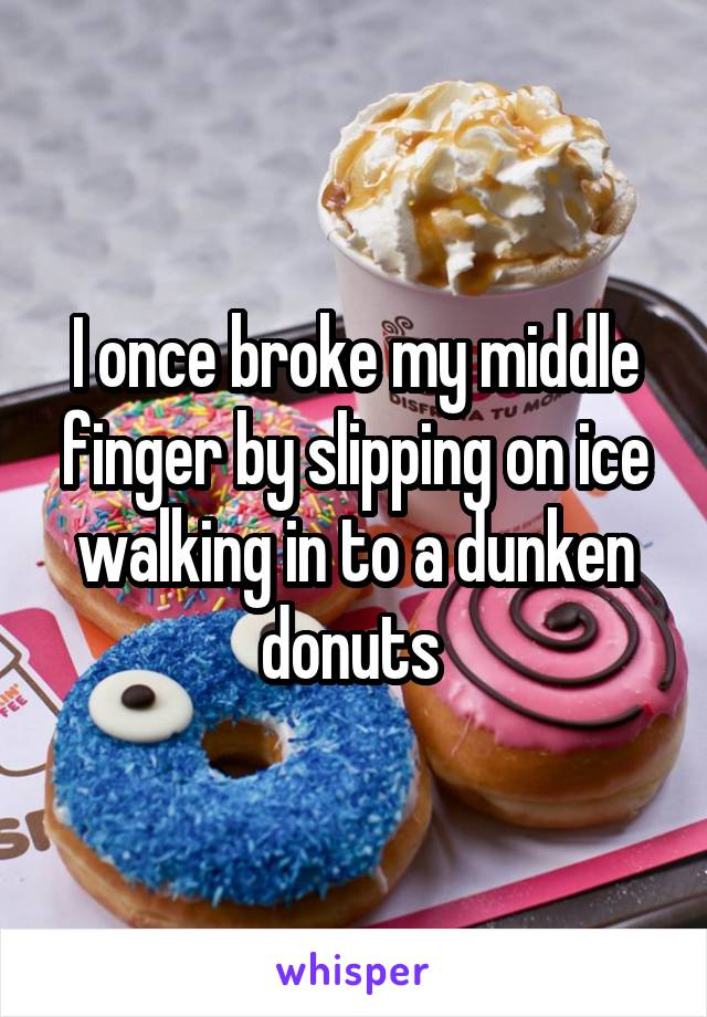 I once broke my middle finger by slipping on ice walking in to a dunken donuts