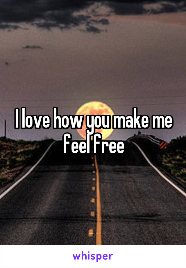I love how you make me feel free