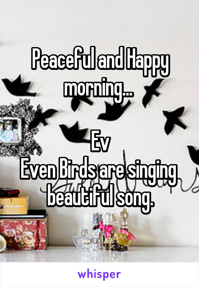 Peaceful and Happy morning...   Ev Even Birds are singing   beautiful song.
